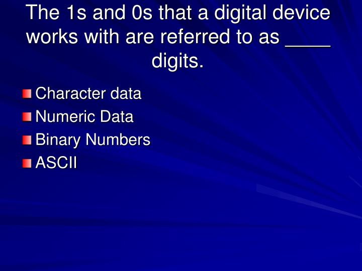 The 1s and 0s that a digital device works with are referred to as ____ digits.