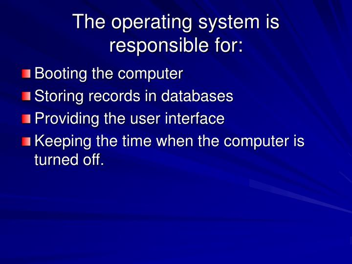 The operating system is responsible for: