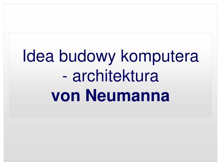 Idea budowy komputera architektura von neumanna