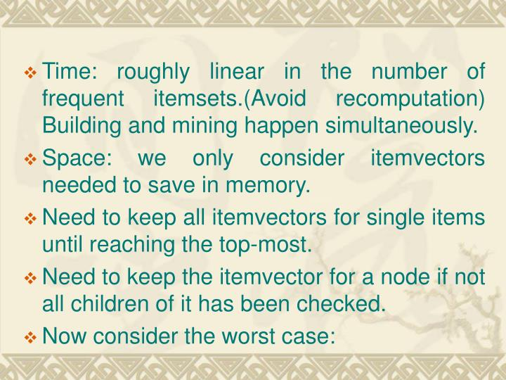 Time: roughly linear in the number of frequent itemsets.(Avoid recomputation) Building and mining happen simultaneously.