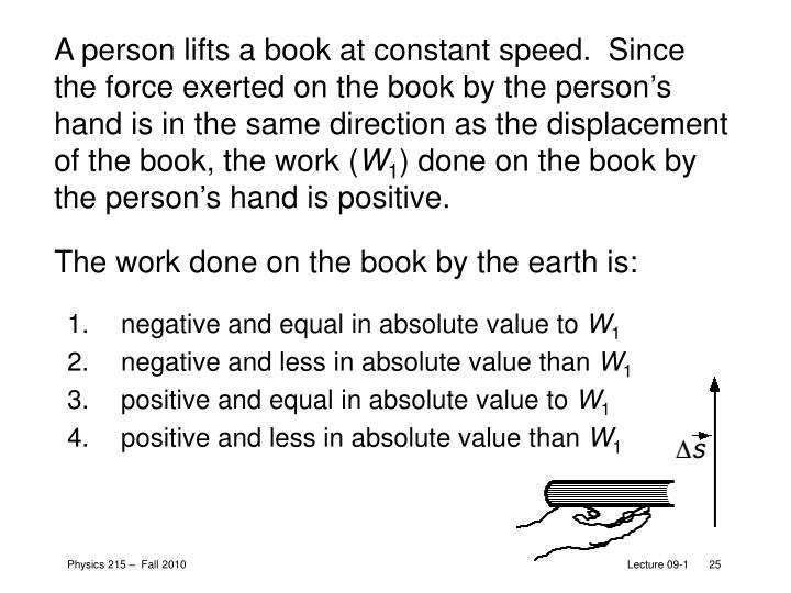 A person lifts a book at constant speed.  Since the force exerted on the book by the person's hand is in the same direction as the displacement of the book, the work (