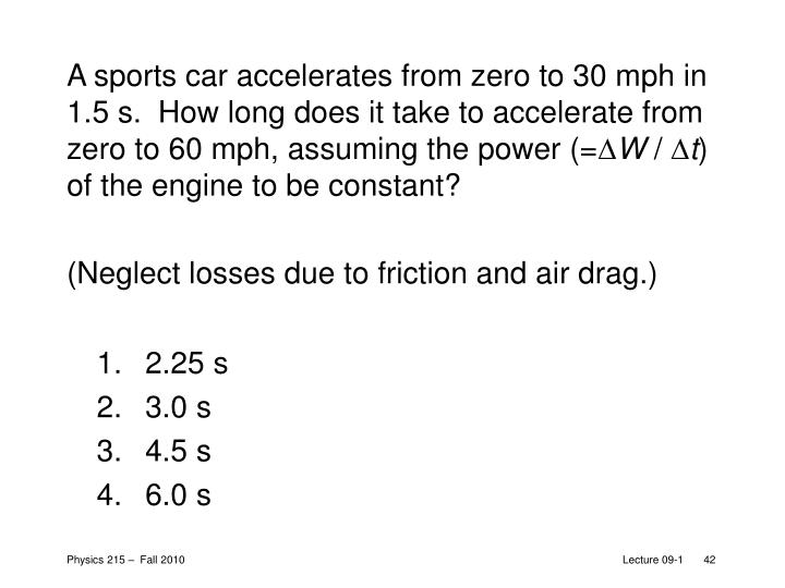 A sports car accelerates from zero to 30 mph in 1.5 s.  How long does it take to accelerate from zero to 60 mph, assuming the power (=