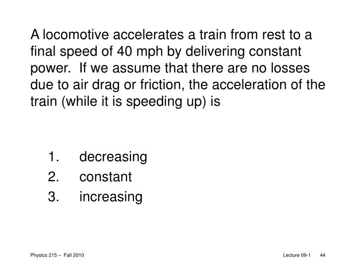 A locomotive accelerates a train from rest to a final speed of 40mph by delivering constant power.  If we assume that there are no losses due to air drag or friction, the acceleration of the train (while it is speeding up) is