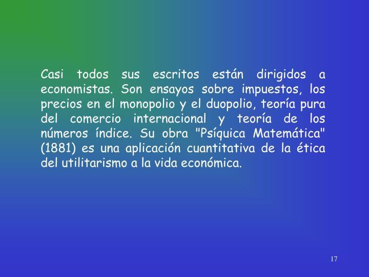 """Casi todos sus escritos están dirigidos a economistas. Son ensayos sobre impuestos, los precios en el monopolio y el duopolio, teoría pura del comercio internacional y teoría de los números índice. Su obra """"Psíquica Matemática"""" (1881) es una aplicación cuantitativa de la ética del utilitarismo a la vida económica."""
