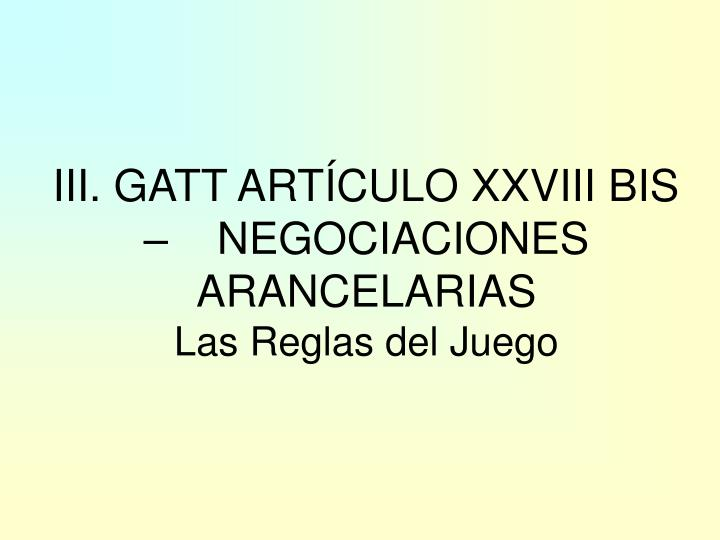 III. GATT ARTÍCULO XXVIII BIS –    NEGOCIACIONES ARANCELARIAS