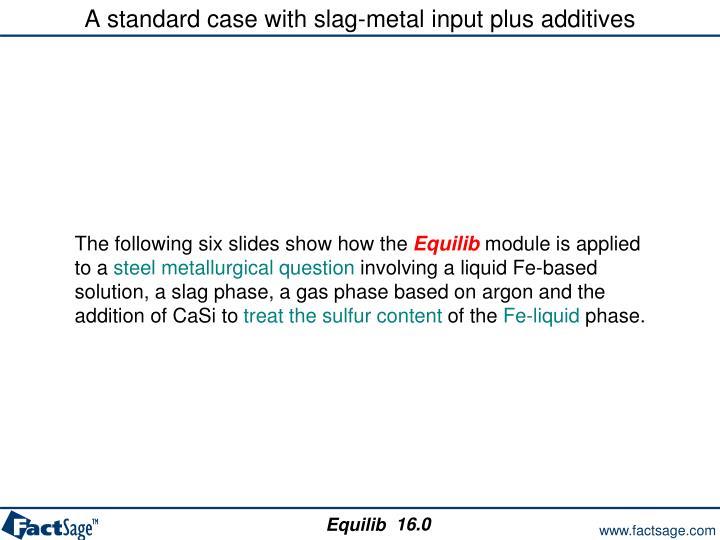 A standard case with slag-metal input plus additives