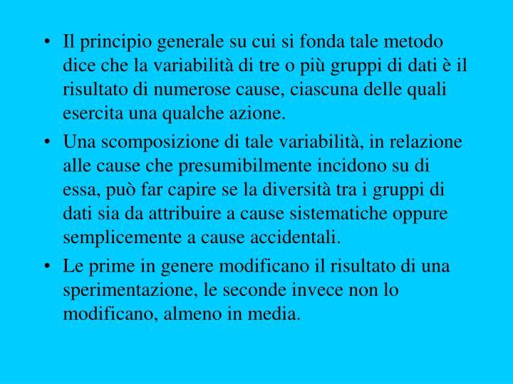 Il principio generale su cui si fonda tale metodo dice che la variabilità di tre o più gruppi di dati è il risultato di numerose cause, ciascuna delle quali esercita una qualche azione.