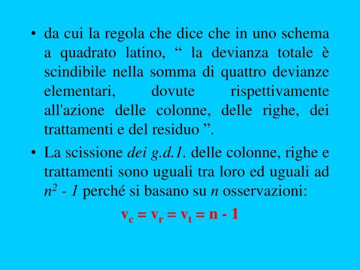 """da cui la regola che dice che in uno schema a quadrato latino, """" la devianza totale è scindibile nella somma di quattro devianze elementari, dovute rispettivamente all'azione delle colonne, delle righe, dei trattamenti e del residuo """"."""