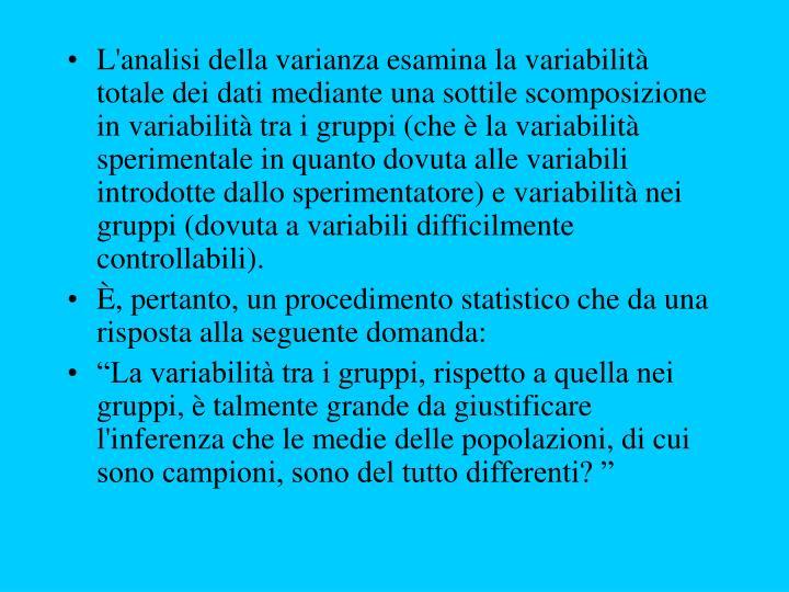 L'analisi della varianza esamina la variabilità totale dei dati mediante una sottile scomposizione in variabilità tra i gruppi (che è la variabilità sperimentale in quanto dovuta alle variabili introdotte dallo sperimentatore) e variabilità nei gruppi (dovuta a variabili difficilmente controllabili).