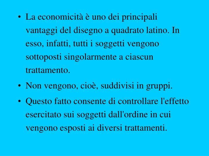 La economicità è uno dei principali vantaggi del disegno a quadrato latino. In esso, infatti, tutti i soggetti vengono sottoposti singolarmente a ciascun trattamento.