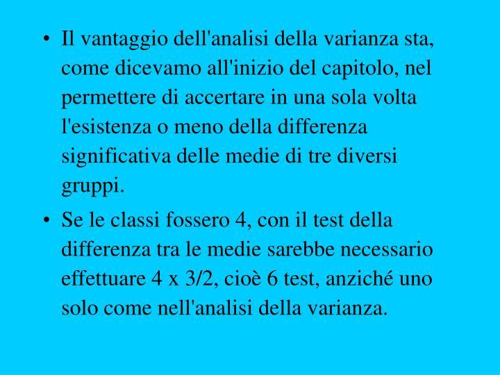 Il vantaggio dell'analisi della varianza sta, come dicevamo all'inizio del capitolo, nel permettere di accertare in una sola volta l'esistenza o meno della differenza significativa delle medie di tre diversi gruppi.