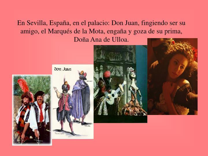 En Sevilla, España, en el palacio: Don Juan, fingiendo ser su amigo, el Marqués de la Mota, engaña y goza de su prima, Doña Ana de Ulloa.