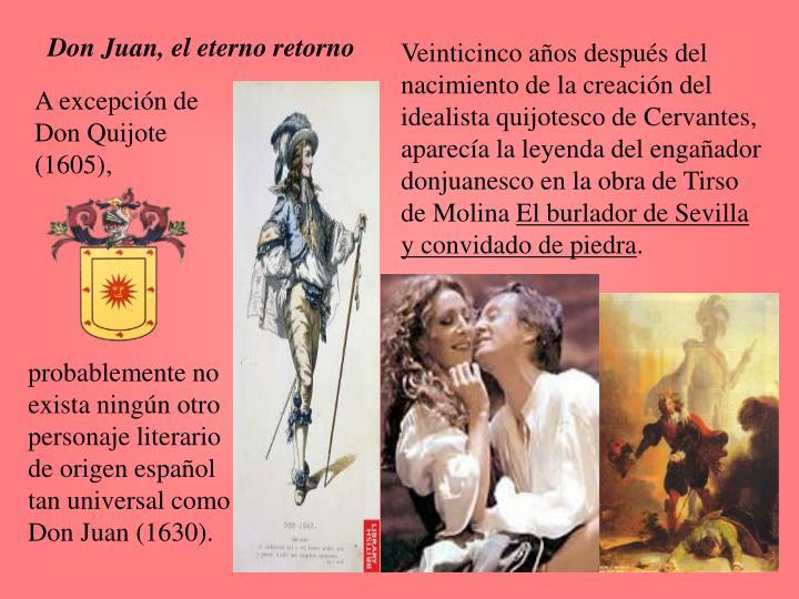 Veinticinco años después del nacimiento de la creación del idealista quijotesco de Cervantes, aparecía la leyenda del engañador donjuanesco en la obra de Tirso de Molina