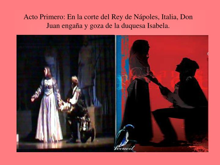 Acto Primero: En la corte del Rey de Nápoles, Italia, Don Juan engaña y goza de la duquesa Isabela...