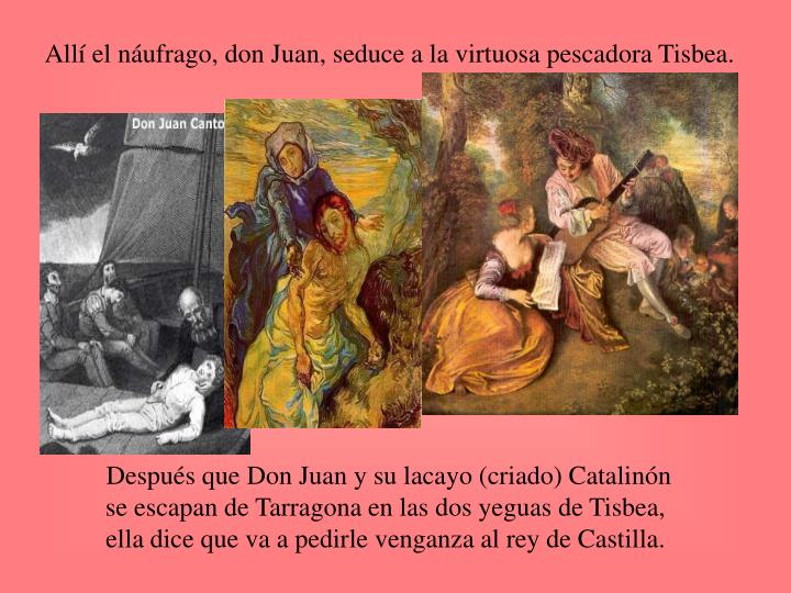 Allí el náufrago, don Juan, seduce a la virtuosa pescadora Tisbea.