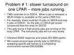 problem 1 slower turnaround on one lpar more jobs running