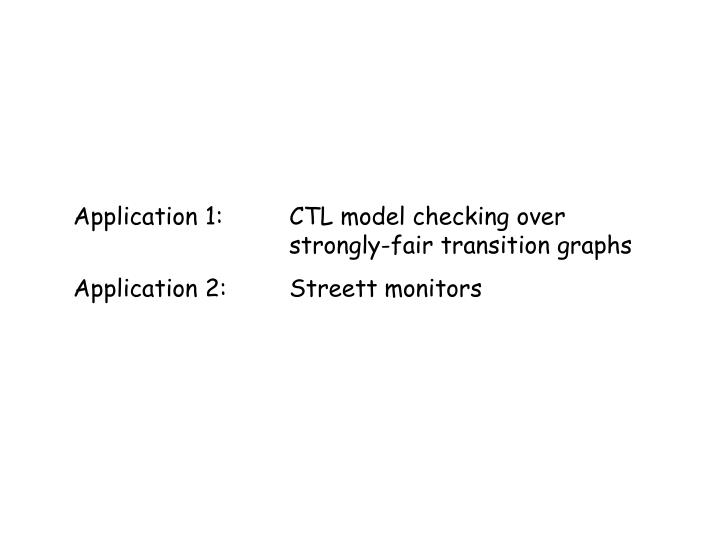 Application 1:	CTL model checking over 				strongly-fair transition graphs