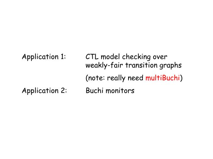 Application 1:	CTL model checking over 				weakly-fair transition graphs