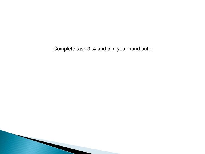 Complete task 3 ,4 and 5 in your hand out..