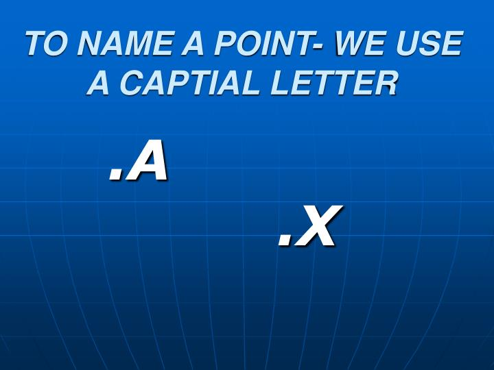 TO NAME A POINT- WE USE A CAPTIAL LETTER