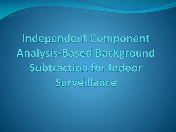 Independent component analysis based background subtraction for indoor surveillance