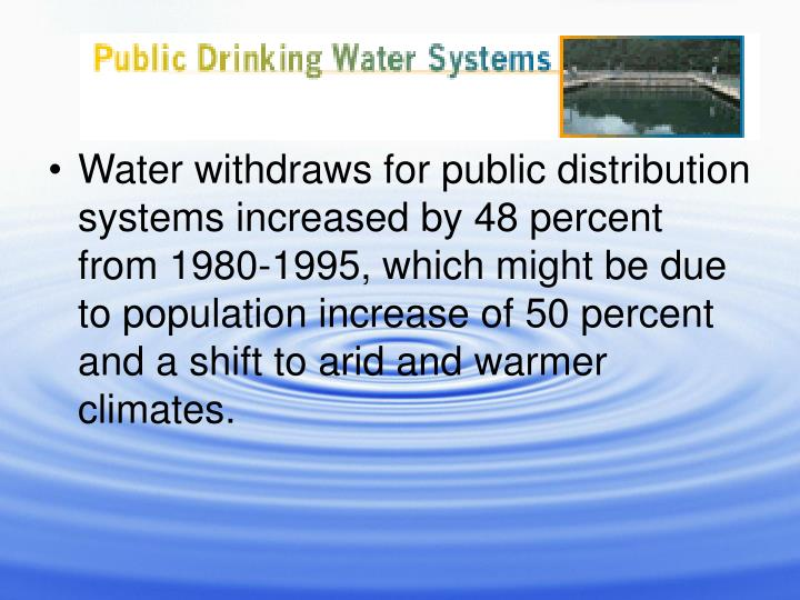Water withdraws for public distribution systems increased by 48 percent from 1980-1995, which might be due to population increase of 50 percent and a shift to arid and warmer climates.