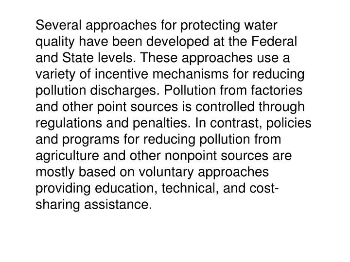 Several approaches for protecting water quality have been developed at the Federal and State levels. These approaches use a variety of incentive mechanisms for reducing pollution discharges. Pollution from factories and other point sources is controlled through regulations and penalties. In contrast, policies and programs for reducing pollution from agriculture and other nonpoint sources are mostly based on voluntary approaches providing education, technical, and cost-sharing assistance.