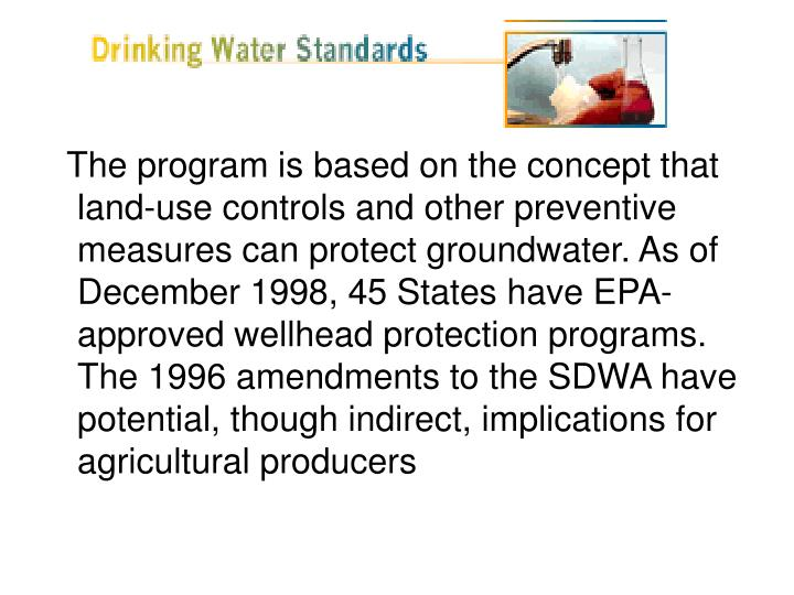The program is based on the concept that land-use controls and other preventive measures can protect groundwater. As of December 1998, 45 States have EPA-approved wellhead protection programs. The 1996 amendments to the SDWA have potential, though indirect, implications for agricultural producers