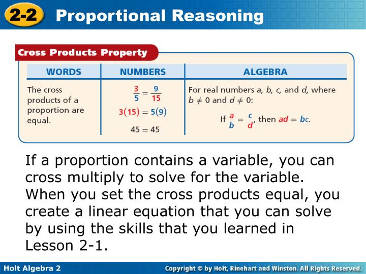 If a proportion contains a variable, you can cross multiply to solve for the variable. When you set the cross products equal, you create a linear equation that you can solve by using the skills that you learned in Lesson 2-1.