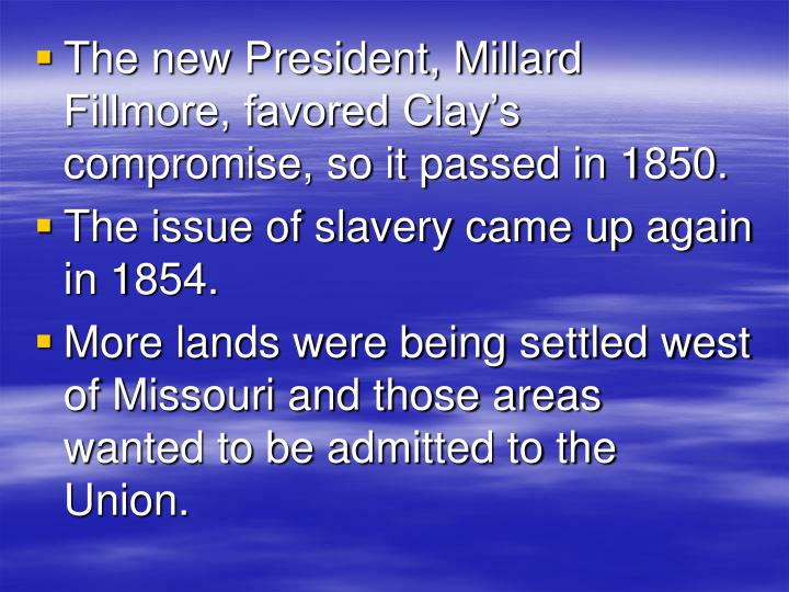 The new President, Millard Fillmore, favored Clay's compromise, so it passed in 1850.
