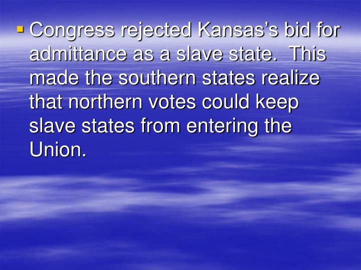 Congress rejected Kansas's bid for admittance as a slave state.  This made the southern states realize that northern votes could keep slave states from entering the Union.