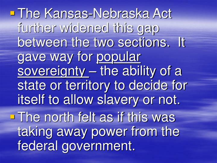 The Kansas-Nebraska Act further widened this gap between the two sections.  It gave way for