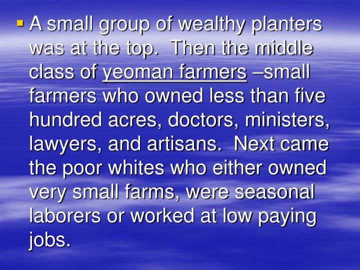A small group of wealthy planters was at the top.  Then the middle class of