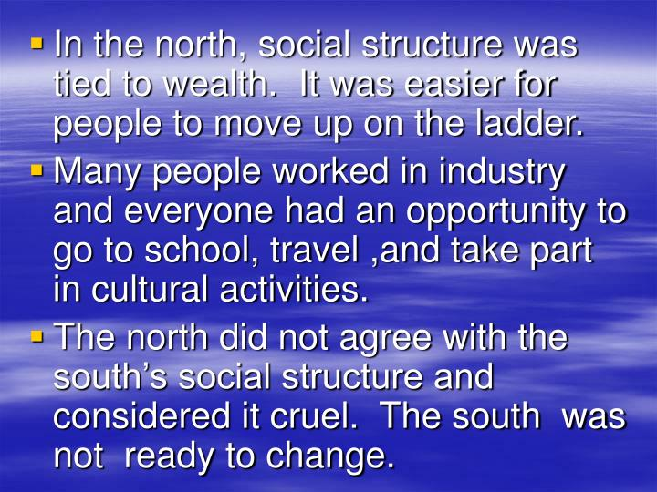 In the north, social structure was tied to wealth.  It was easier for people to move up on the ladder.