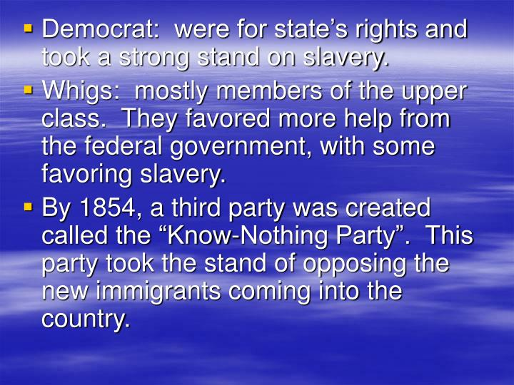 Democrat:  were for state's rights and took a strong stand on slavery.