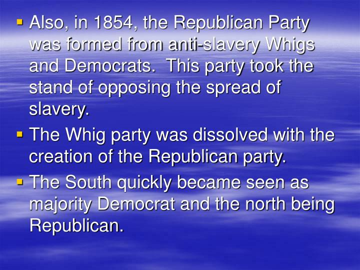 Also, in 1854, the Republican Party  was formed from anti-slavery Whigs and Democrats.  This party took the stand of opposing the spread of slavery.