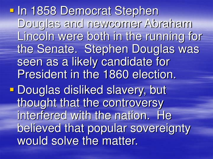 In 1858 Democrat Stephen Douglas and newcomer Abraham Lincoln were both in the running for the Senate.  Stephen Douglas was seen as a likely candidate for President in the 1860 election.