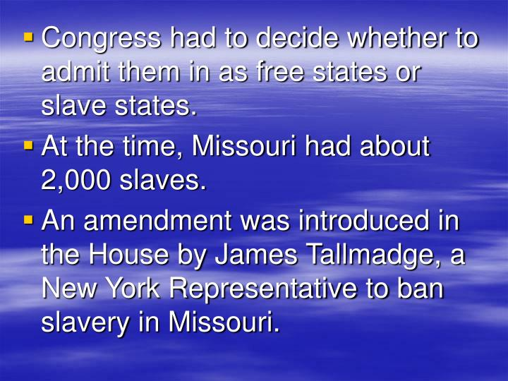 Congress had to decide whether to admit them in as free states or slave states.
