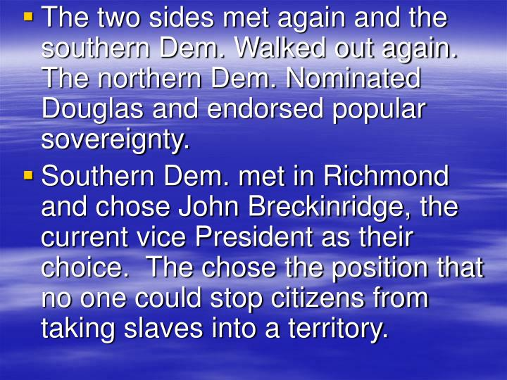 The two sides met again and the southern Dem. Walked out again.  The northern Dem. Nominated  Douglas and endorsed popular sovereignty.