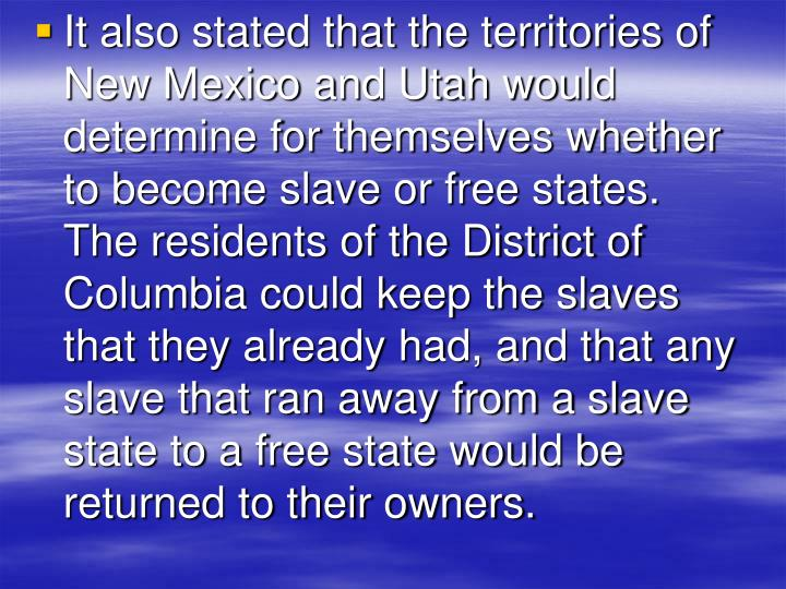 It also stated that the territories of New Mexico and Utah would determine for themselves whether to become slave or free states.  The residents of the District of Columbia could keep the slaves that they already had, and that any slave that ran away from a slave state to a free state would be returned to their owners.