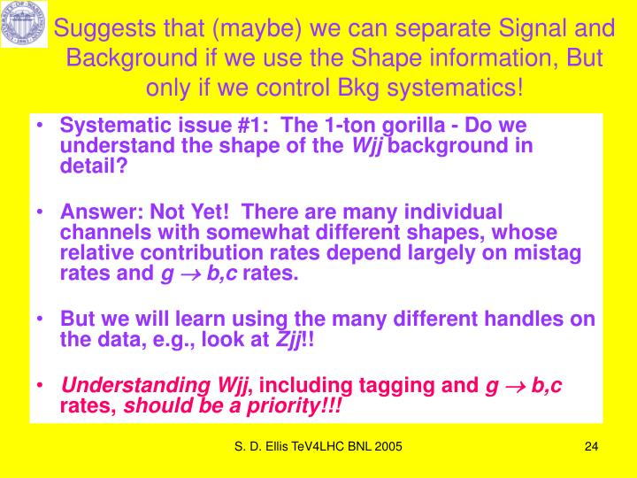 Suggests that (maybe) we can separate Signal and Background if we use the Shape information, But only if we control Bkg systematics!