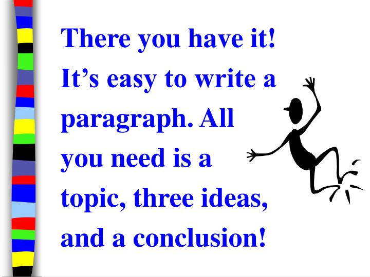 There you have it! It's easy to write a paragraph. All you need is a topic, three ideas, and a conclusion!