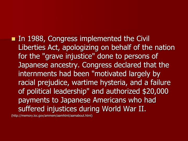 """In 1988, Congress implemented the Civil Liberties Act, apologizing on behalf of the nation for the """"grave injustice"""" done to persons of Japanese ancestry. Congress declared that the internments had been """"motivated largely by racial prejudice, wartime hysteria, and a failure of political leadership"""" and authorized $20,000 payments to Japanese Americans who had suffered injustices during World War II."""