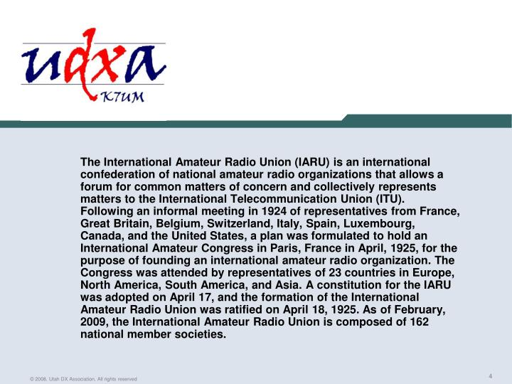 The International Amateur Radio Union (IARU) is an international confederation of national amateur radio organizations that allows a forum for common matters of concern and collectively represents matters to the International Telecommunication Union (ITU). Following an informal meeting in 1924 of representatives from France, Great Britain, Belgium, Switzerland, Italy, Spain, Luxembourg, Canada, and the United States, a plan was formulated to hold an International Amateur Congress in Paris, France in April, 1925, for the purpose of founding an international amateur radio organization. The Congress was attended by representatives of 23 countries in Europe, North America, South America, and Asia. A constitution for the IARU was adopted on April 17, and the formation of the International Amateur Radio Union was ratified on April 18, 1925. As of February, 2009, the International Amateur Radio Union is composed of 162 national member societies.