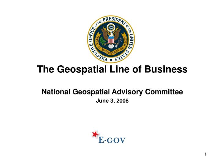 The geospatial line of business national geospatial advisory committee june 3 2008