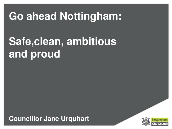 Go ahead nottingham safe clean ambitious and proud