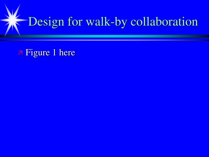 Design for walk-by collaboration