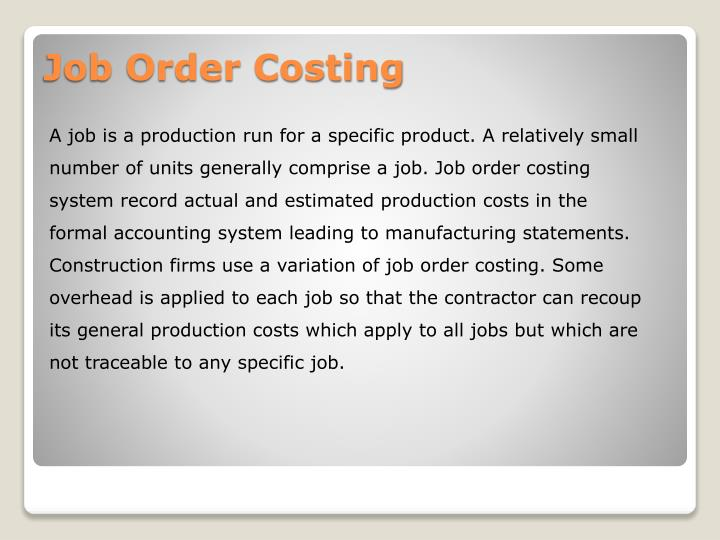 A job is a production run for a specific product. A relatively small number of units generally comprise a job. Job order costing system record actual and estimated production costs in the formal accounting system leading to manufacturing statements.