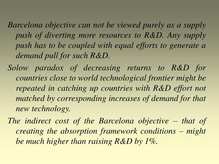Barcelona objective can not be viewed purely as a supply push of diverting more resources to R&D. Any supply push has to be coupled with equal efforts to generate a demand pull for such R&D.