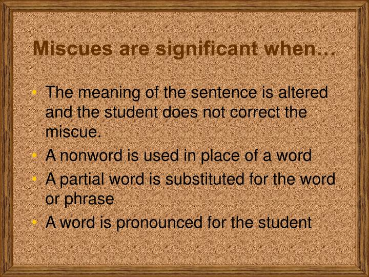 Miscues are significant when…